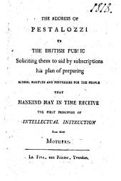 The Address of Pestalozzi to the British Public, Soliciting Them to Aid by Subscriptions His Plan of Preparing School Masters and Mistresses for the People, that Mankind May in Time Receive the First Principles of Intellectual Instruction from Their Mothers