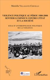 Violence politique au Pérou 1980-2000: Sentier lumineux contre l'État et la société - Essai d'anthropologie politique de la violence