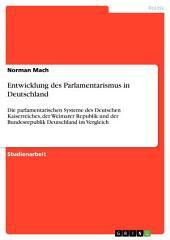 Entwicklung des Parlamentarismus in Deutschland: Die parlamentarischen Systeme des Deutschen Kaiserreiches, der Weimarer Republik und der Bundesrepublik Deutschland im Vergleich