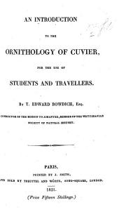"An Introduction to the Ornithology of Cuvier, for the use of students and travellers. By T. Edward Bowdich. [The text extracted and translated from Cuvier's ""Le Règne animal,"" arranged in tabular form and annotated by Thomas E. Bowdich. With plates.]"