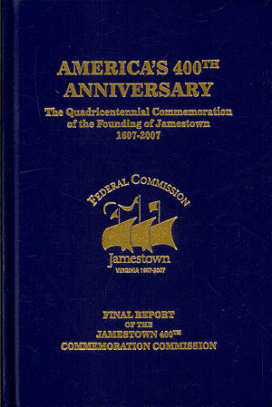 America s 400th Anniversary  The Quadricentennial Commemoration of the Founding of Jamestown  1607 2007  Final Report of the Jamestown 400th Commemoration Commission