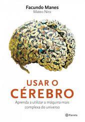 Usar o cérebro: Aprenda a utilizar a máquina mais complexa do universo