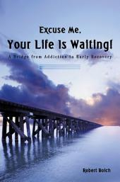 Excuse Me, Your Life Is Waiting!: A Bridge from Addiction to Early Recovery