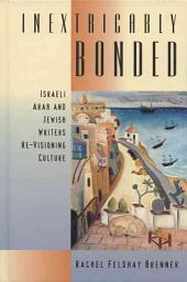Inextricably Bonded: Israeli Arab and Jewish Writers Re-Visioning Culture