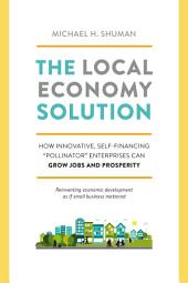 "The Local Economy Solution: How Innovative, Self-Financing ""Pollinator"" Enterprises Can Grow Jobs and Prosperity"