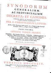 Patris Christiani Lupi Opera omnia: Synodorum generalium, ac provincialium decreta, et canones, scholiis, notis, ac historica auctorum dissertatione illustrati, per F. Christianum Lupum, ... Pars prima. Operum tomus primus complectens, ultra Synodum nicaenam, sardicensem, constantinopolitanam, & ephesinam, dissertationem prooemialem ... studio ac labore f. Thomae Philippini ravennatensis ejusdem ordinis. 1, Volume 1