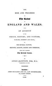 The Rise and Progress of the Laws of England and Wales: With an Account of the Origin, History, and Customs, Warlike, Domestic and Legal, of the Several Nations, Britons, Saxons, Danes and Normans, who Now Compose the British Nation