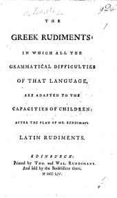 The Greek Rudiments; in which All the Grammatical Difficulties of that Language, are Adapted to the Capacities of Children; After the Plan of Mr. Ruddiman's Latin Rudiments