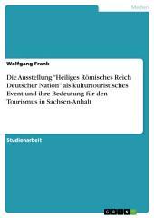 """Die Ausstellung """"Heiliges Römisches Reich Deutscher Nation"""" als kulturtouristisches Event und ihre Bedeutung für den Tourismus in Sachsen-Anhalt"""