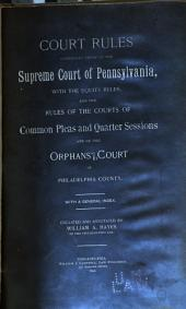 Court Rules Comprising Those of the Supreme Court of Pennsylvania: With the Equity Rules, and the Rules of the Courts of Common Pleas and Quarter Sessions and of the Orphans' Court of Philadelphia County : with a General Index