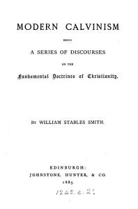 Modern Calvinism  being a ser  of discourses on the fundamental doctrines of Christianity PDF