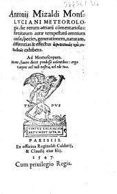 Antonij Mizaldi Monsluciani Meteorologia, siue rerum aeriaru[m] co[m]mentariolus: fortuitarum aurae tempestatu[m] omnium causas, species, generationem, naturam, differentias & effectus ... exhibens ...