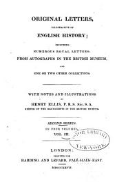 Original Letters, Illustrative of English History: Including Numerous Royal Letters; from Autographs in the British Museum, and One Or Two Other Collections