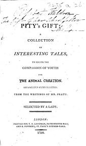 Pity's Gift: a collection of interesting tales, to excite the compassion of youth for the animal creation. Ornamented with vignettes. From the writings of Mr. Pratt. Selected by a lady. [Attributed to Laetitia Pilkington.]