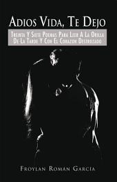 Adios Vida, Te Dejo: TREINTA Y SIETE POEMAS PARA LEER A LA ORILLA DE LA TARDE Y CON EL CORAZON DESTROZADO