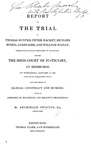 Report of the trial of Thomas Hunter  Peter Hacket  Richard M Neil  James Gibb  and William M Lean  operative cotton spinners in Glasgow     for the crimes of illegal conspiracy and murder  with an appendix of documents and relative proceedings  and a plan