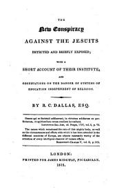 The New Conspiracy Against the Jesuits, Detected and Briefly Exposed: With a Short Account of Their Institute and Observations on the Danger of Systems of Education Independent of Religion
