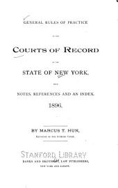 General Rules of Practice of the Courts of Record of the State of New York: With Notes, References and an Index. 1896