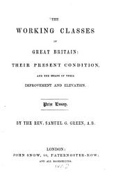 The Working Classes of Great Britain: Their Present Condition, and the Means of Their Improvement and Elevation