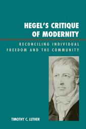Hegel's Critique of Modernity: Reconciling Individual Freedom and the Community
