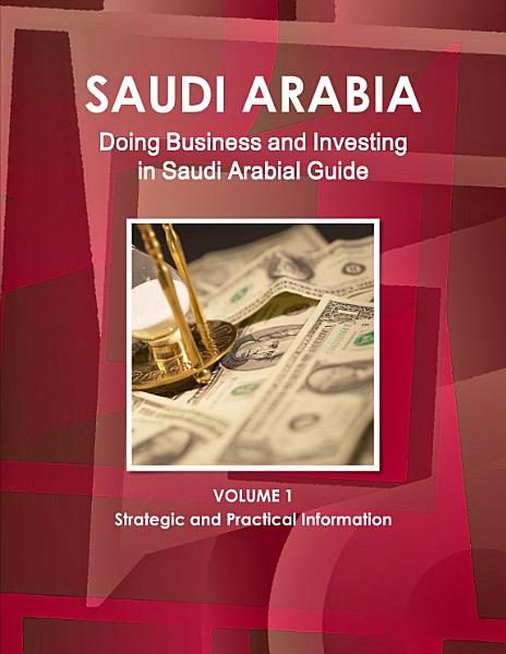 Doing Business and Investing in Saudi Arabia Guide Volume 1 Strategic and Practical Information