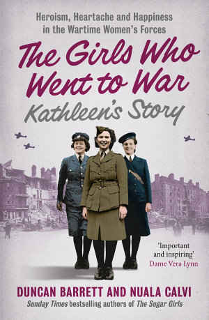 Kathleen   s Story  Heroism  heartache and happiness in the wartime women   s forces  The Girls Who Went to War  Book 3