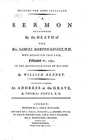 Waiting for God's Salvation. A sermon occasioned by the death of the Rev. Samuel Morton Savage, D.D. ... To which is added, an address at the grave, by Thomas Towle