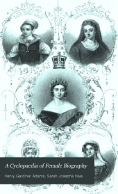A Cyclopaedia of Female Biography: Consisting of Sketches of All Women who Have Been Distinguished by Great Talents, Strength of Character, Piety, Benevolence, Or Moral Virtue of Any Kind
