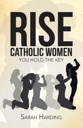 Rise Catholic Women: You hold the Key