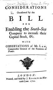 Considerations occasioned by the bill for enabling the South-Sea Company to increase their capital stock, &c. With observations of Mr. Law, etc
