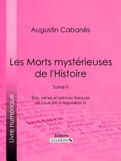 Les Morts mystérieuses de l'Histoire: Tome II - Rois, reines et princes français de Louis XIII à Napoléon III