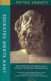 Socrates Meets Kant: The Father of Philosophy Meets His Most Influential Modern Child : a Socratic Cross-examination of Kant's Critique of Pure Reason and Grounding for the Metaphysics of Morals
