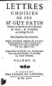 Lettres choisies de feu M. Guy Patin, docteur en medécine de la faculté de Paris ... Dans lesquelles sont contenuës plusieurs particularités historiques sur la vie & la mort des sçavans de ce siécle, sur leurs ecrits, & plusieurs autres choses curieuses depuis l'an 1645. jusqu'en 1672. ... Volume 1. \-3.!