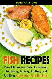 Fish Recipes: Your Ultimate Guide To Baking, Sautéing, Frying, Boiling and Broiling Awesome Fish Recipes!