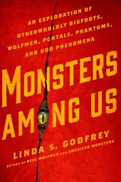 Monsters Among Us: An Exploration of Otherworldly Bigfoots, Wolfmen, Portals, Phantoms, and Odd Phenomena