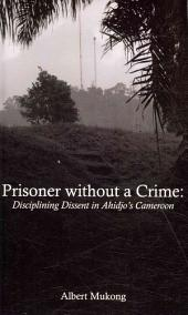 Prisoner without a Crime. Disciplining Dissent in Ahidjo's Cameroon: Disciplining Dissent in Ahidjo's Cameroon