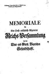 Memoriale An Eine Hoch-ansehnlich-Allgemeine Reichs-Versammlung von der Chur- und Fürstl. Bayrischen Gesandschafft: Dictatum Francofurti die 17. Martii 1744. Publice per Moguntinum