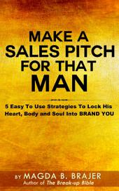 Make A Sales Pitch For That Man: 5 Easy To Use Strategies To Lock His Heart Body And Soul Into Brand You