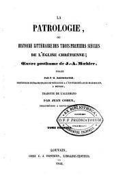La patrologie, ou histoire littéraire des trois premiers siècles de l'église chrétienne ; Oeuvre posthume de Johann Adam Moehler publiée par F. X. Reithmayer, ... traduite de l'allemand par Jean Cohen, ...