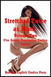 Stretched Twice as Much Volume Two: Five Backdoor and Front Door Explicit Stories