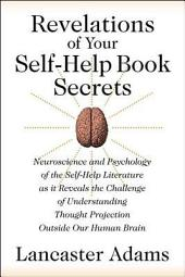 Revelations of Your Self-Help Book Secrets: Neuroscience and Psychology of the Self-Help Literature as it Reveals the Challenge of Understanding Thought Projection Outside Our Human Brain
