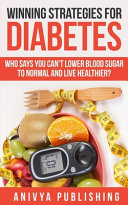 Winning Strategies For Diabetes Who Says You Can T Lower Blood Sugar T0 Normal Live Healthier  Book PDF