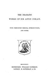 The dramatic works of sir Aston Cokain. With prefatory memoir, intr. and notes [by J. Maidment and W.H. Logan].