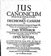 Ius Canonicum Practice Explicatum, Seu Decisiones Casuum: Ad Singulos Decretalium Gregorii Papae IX. Titulos, & ad Consuetum Referendi Modum accommodatae : Opus Novum. Complectens alteram Decretalium medietatem, videlicet nonaginta duos Titulos, à Titulo XX. libri III. de Feudis usque ad finem. 2