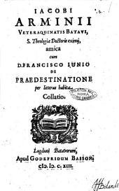 Iacobi Arminij ... amica cum D. Francisco Iunio De praedestinatione per litteras habita collatio