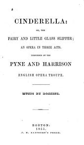 Cinderella, Or, The Fairy and Little Glass Slipper: An Opera in Three Acts