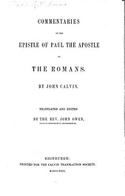 Commentaries on the Epistle of Paul the Apostle to the Romans  By John Calvin  Translated and edited by the Rev  John Owen   With the text in Latin and English