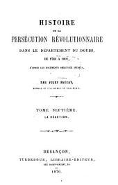 Histoire de la persécution révolutionnaire dans le département du Doubs, de 1789 à 1801: D'après les documents originaux inédits. La réaction, Volume7