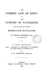 The common law of Kent: or, The customs of gavelkind. With an appendix concerning borough-English. With a selection of precedent, etc. by J.D. Norwood