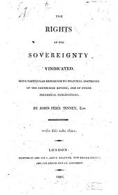 The rights of the sovereignty vindicated: With particular reference to political doctrines of the Edinburgh review, and of other periodical publications